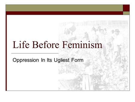 Life Before Feminism Oppression In Its Ugliest Form.