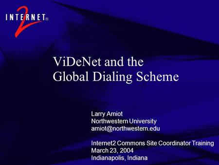 ViDeNet and the Global Dialing Scheme Larry Amiot Northwestern University Internet2 Commons Site Coordinator Training March 23,