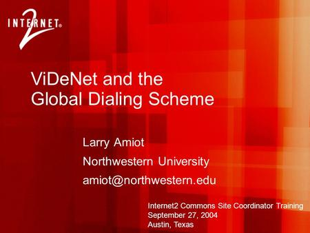 ViDeNet and the Global Dialing Scheme Larry Amiot Northwestern University Internet2 Commons Site Coordinator Training September.