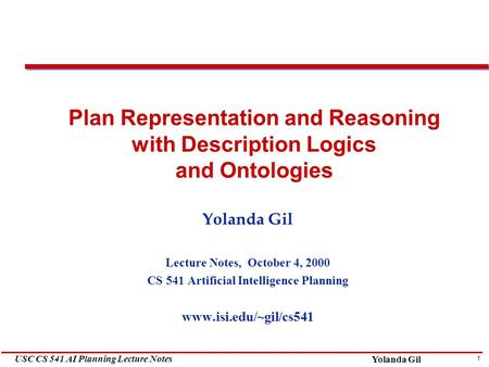 1 USC CS 541 AI Planning Lecture Notes Yolanda Gil Plan Representation and Reasoning with Description Logics and Ontologies Yolanda Gil Lecture Notes,