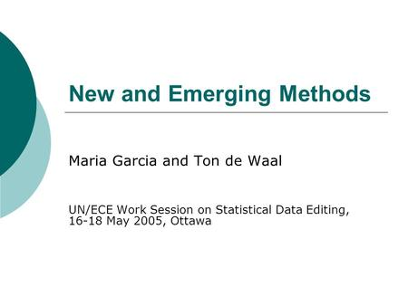 New and Emerging Methods Maria Garcia and Ton de Waal UN/ECE Work Session on Statistical Data Editing, 16-18 May 2005, Ottawa.