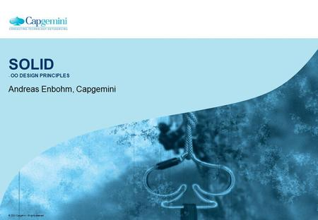 © 2004 Capgemini - All rights reserved SOLID - OO DESIGN PRINCIPLES Andreas Enbohm, Capgemini.
