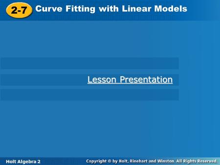 Holt Algebra 2 2-7 Curve Fitting with Linear Models 2-7 Curve Fitting with Linear Models Holt Algebra 2 Lesson Presentation Lesson Presentation.