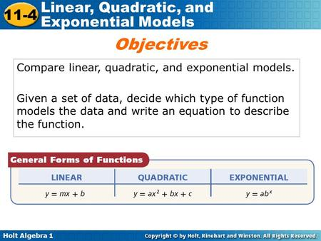 Holt Algebra 1 11-4 Linear, Quadratic, and Exponential Models Compare linear, quadratic, and exponential models. Given a set of data, decide which type.