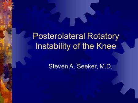 Posterolateral Rotatory Instability of the Knee Steven A. Seeker, M.D.