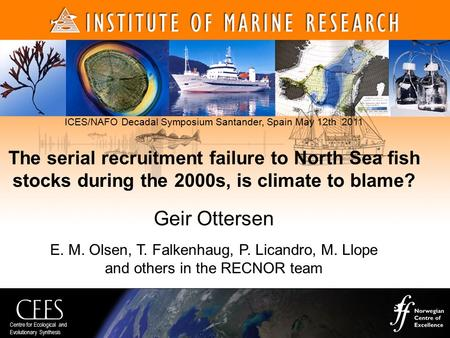 Centre for Ecological and Evolutionary Synthesis ICES/NAFO Decadal Symposium Santander, Spain May 12th 2011 The serial recruitment failure to North Sea.