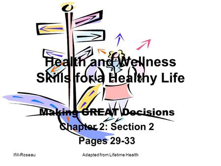 Ifill-RoseauAdapted from Lifetime Health Health and Wellness Skills for a Healthy Life Making GREAT Decisions Chapter 2: Section 2 Pages 29-33.