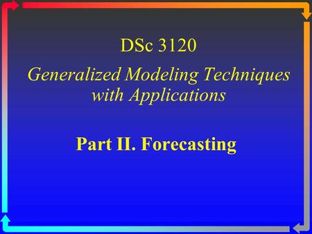 DSc 3120 Generalized Modeling Techniques with Applications Part II. Forecasting.