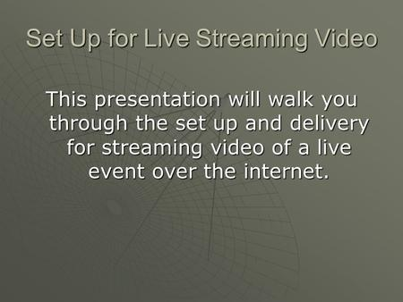 Set Up for Live Streaming Video This presentation will walk you through the set up and delivery for streaming video of a live event over the internet.