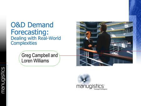 O&D Demand Forecasting: Dealing with Real-World Complexities Greg Campbell and Loren Williams.