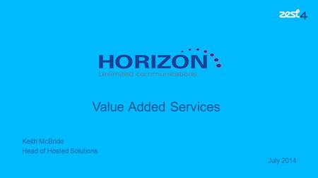 Keith McBride Head of Hosted Solutions July 2014 Value Added Services.