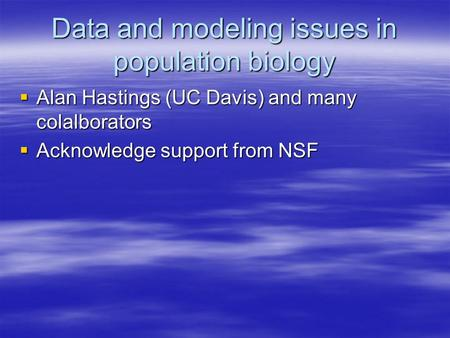 Data and modeling issues in population biology  Alan Hastings (UC Davis) and many colalborators  Acknowledge support from NSF.