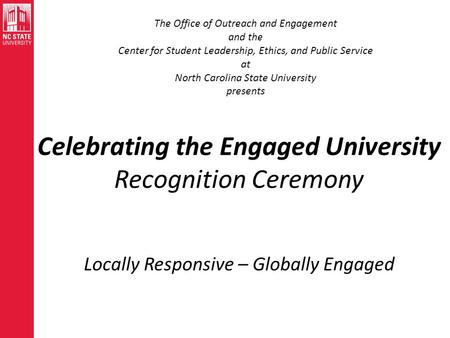 Celebrating the Engaged University Recognition Ceremony Locally Responsive – Globally Engaged The Office of Outreach and Engagement and the Center for.