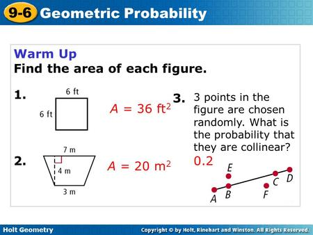 Holt Geometry 9-6 Geometric Probability Warm Up Find the area of each figure. 1. A = 36 ft 2 A = 20 m 2 2. 3. 3 points in the figure are chosen randomly.