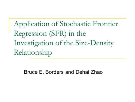 Application of Stochastic Frontier Regression (SFR) in the Investigation of the Size-Density Relationship Bruce E. Borders and Dehai Zhao.