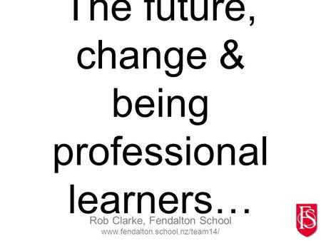 Rob Clarke, Fendalton School www.fendalton.school.nz/team14/ The future, change & being professional learners…