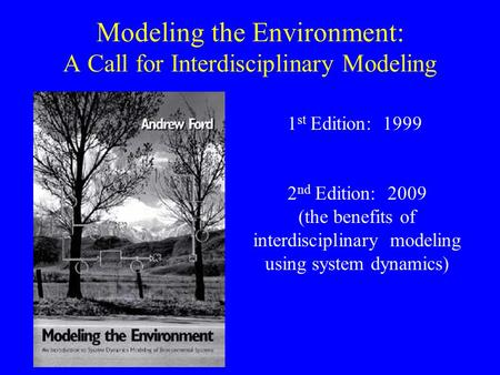 Modeling the Environment: A Call for Interdisciplinary Modeling 1 st Edition: 1999 2 nd Edition: 2009 (the benefits of interdisciplinary modeling using.