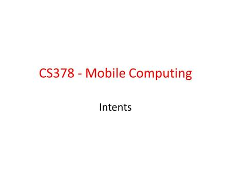 CS378 - Mobile Computing Intents. Allow us to use applications and components that are part of Android System – start activities – start services – deliver.
