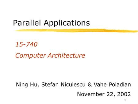 1 Parallel Applications 15-740 Computer Architecture Ning Hu, Stefan Niculescu & Vahe Poladian November 22, 2002.