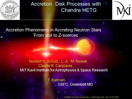 Accretion Phenomena in Accreting Neutron Stars From atol to Z-sources Norbert S. Schulz, L. Ji, M. Nowak Claude R. Canizares MIT Kavli Institute for Astrophysics.