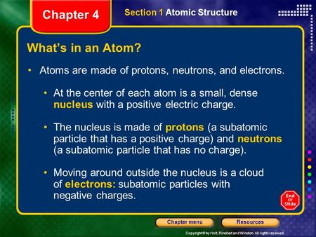 Copyright © by Holt, Rinehart and Winston. All rights reserved. ResourcesChapter menu What's in an Atom? Atoms are made of protons, neutrons, and electrons.