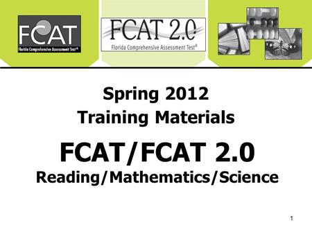 1 Spring 2012 Training Materials FCAT/FCAT 2.0 Reading/Mathematics/Science.