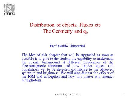 Cosmology 2002/20031 Distribution of objects, Fluxes etc The Geometry and q 0 Prof. Guido Chincarini The idea of this chapter that will be upgraded as.