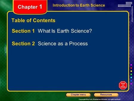 Copyright © by Holt, Rinehart and Winston. All rights reserved. ResourcesChapter menu Introduction to Earth Science Chapter 1 Table of Contents Section.