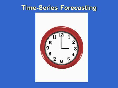 Time-Series Forecasting Learning Objectives 1.Describe What Forecasting Is 2. Forecasting Methods 3.Explain Time Series & Components 4.Smooth a Data.
