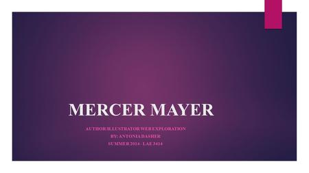 MERCER MAYER AUTHOR/ILLUSTRATOR WEB EXPLORATION BY: ANTONIA DASHER SUMMER 2014 - LAE 3414.