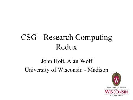 CSG - Research Computing Redux John Holt, Alan Wolf University of Wisconsin - Madison.