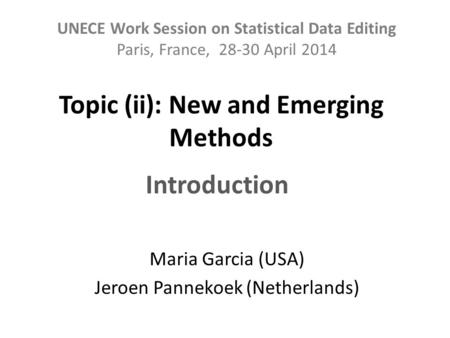 Topic (ii): New and Emerging Methods Maria Garcia (USA) Jeroen Pannekoek (Netherlands) UNECE Work Session on Statistical Data Editing Paris, France, 28-30.