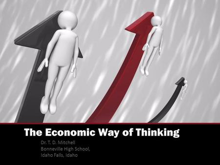The Economic Way of Thinking Dr. T. D. Mitchell Bonneville High School, Idaho Falls, Idaho.