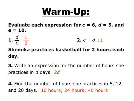 Evaluate each expression for c = 6, d = 5, and e = 10. 1. 2. c + d Shemika practices basketball for 2 hours each day. d e 1 2 11 2d2d 10 hours; 24 hours;