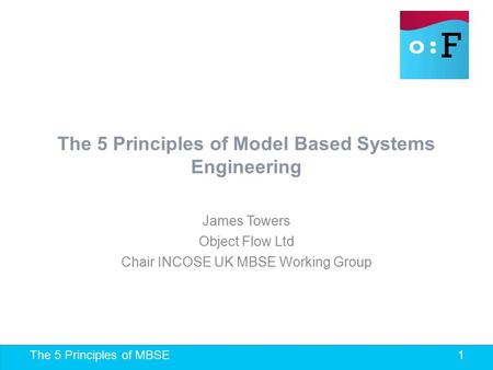 The 5 Principles of MBSE 1 The 5 Principles of Model Based Systems Engineering James Towers Object Flow Ltd Chair INCOSE UK MBSE Working Group.