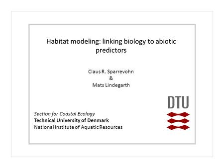 Section for Coastal Ecology Technical University of Denmark National Institute of Aquatic Resources Habitat modeling: linking biology to abiotic predictors.