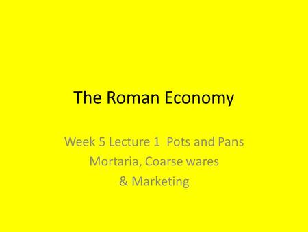 The Roman Economy Week 5 Lecture 1 Pots and Pans Mortaria, Coarse wares & Marketing.