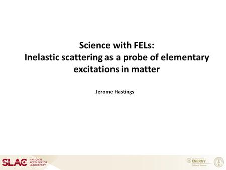 Science with FELs: Inelastic scattering as a probe of elementary excitations in matter Jerome Hastings.