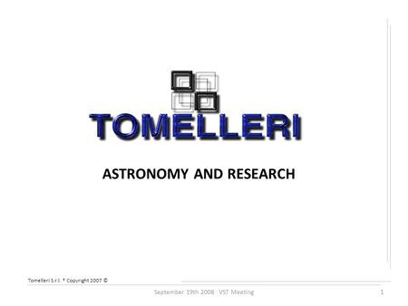 Tomelleri S.r.l. ® Copyright 2007 © ASTRONOMY AND RESEARCH September 19th 2008 VST Meeting1.