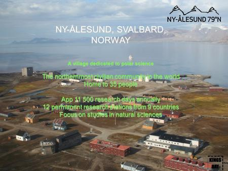NY-ÅLESUND, SVALBARD, NORWAY A village dedicated to polar science The northernmost civilian community in the world Home to 35 people App 11 500 research.