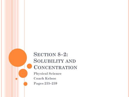 S ECTION 8–2: S OLUBILITY AND C ONCENTRATION Physical Science Coach Kelsoe Pages 235–239.