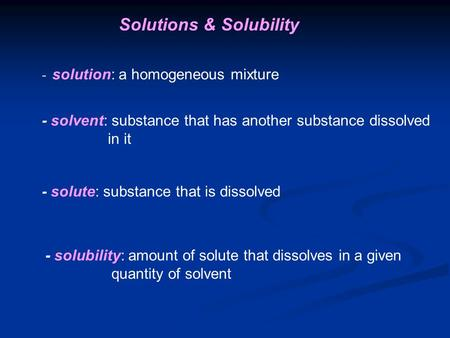 Solutions & Solubility - solution: a homogeneous mixture - solvent: substance that has another substance dissolved in it - solute: substance that is dissolved.