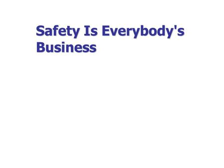 Safety Is Everybody's Business. Safety & Health Add Value….  Business  Workplace  Life To Your….