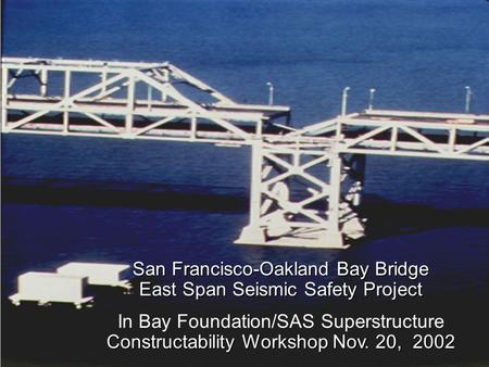 SFOBB East Span Seismic Safety Project San Francisco-Oakland Bay Bridge East Span Seismic Safety Project Constructability Workshop Nov. 20, 2002 In Bay.