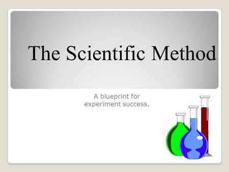 The Scientific Method A blueprint for experiment success.