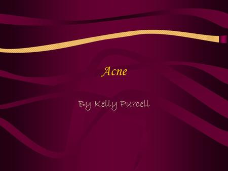 Acne By Kelly Purcell. What is Acne? A common skin condition producing pimples on face and upper torso.
