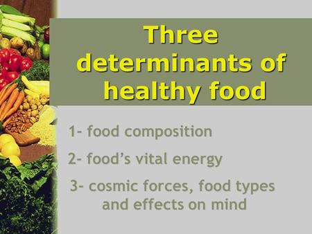 Three determinants of healthy food healthy food 1- food composition 2- food's vital energy 3- cosmic forces, food types and effects on mind.