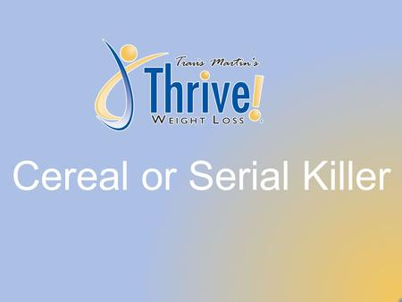 Cereal or Serial Killer. www.ThriveWeightLoss.com Thrive Weight Loss Before we begin Level II, let's take this opportunity to look back on how far we've.