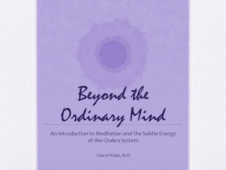 Beyond the Ordinary Mind An Introduction to Meditation and the Subtle Energy of the Chakra System Cheryl Wade, M.D.