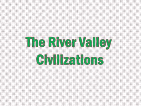 4 early River Valley Civilizations Fertile Crescent- Tigris & Euphrates Rivers (Mesopotamia) Egyptian Civilization - Nile River Indian Civilization -